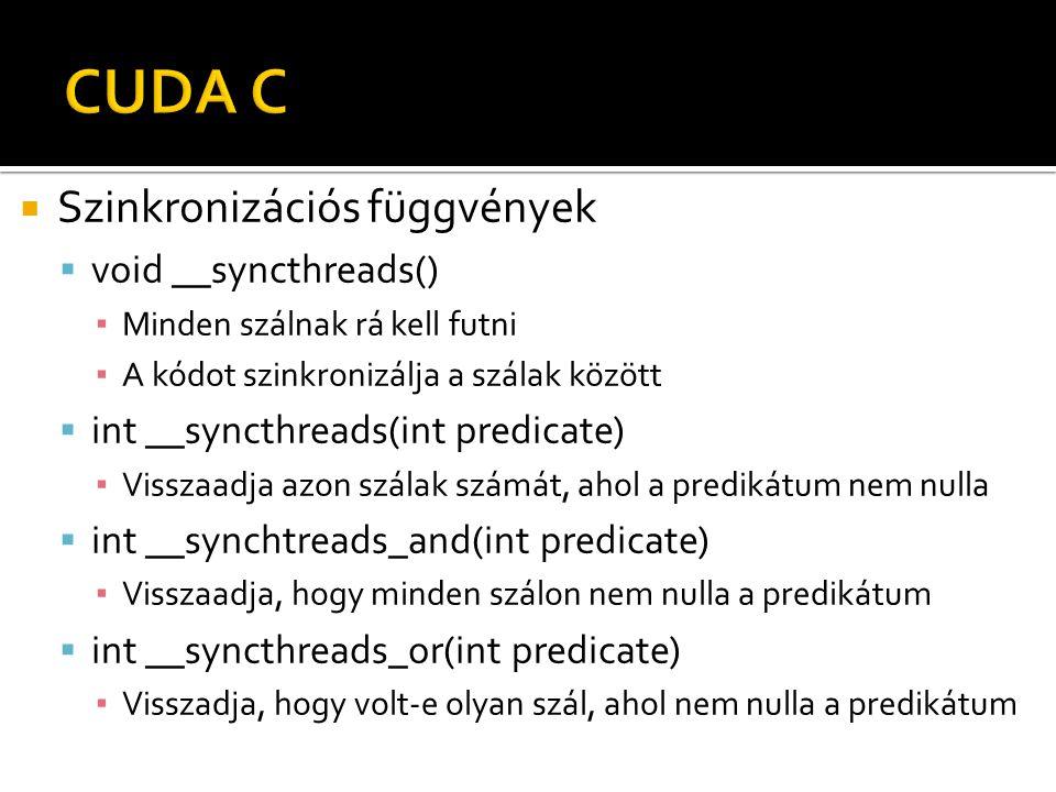  Szinkronizációs függvények  void __syncthreads() ▪ Minden szálnak rá kell futni ▪ A kódot szinkronizálja a szálak között  int __syncthreads(int predicate) ▪ Visszaadja azon szálak számát, ahol a predikátum nem nulla  int __synchtreads_and(int predicate) ▪ Visszaadja, hogy minden szálon nem nulla a predikátum  int __syncthreads_or(int predicate) ▪ Visszadja, hogy volt-e olyan szál, ahol nem nulla a predikátum