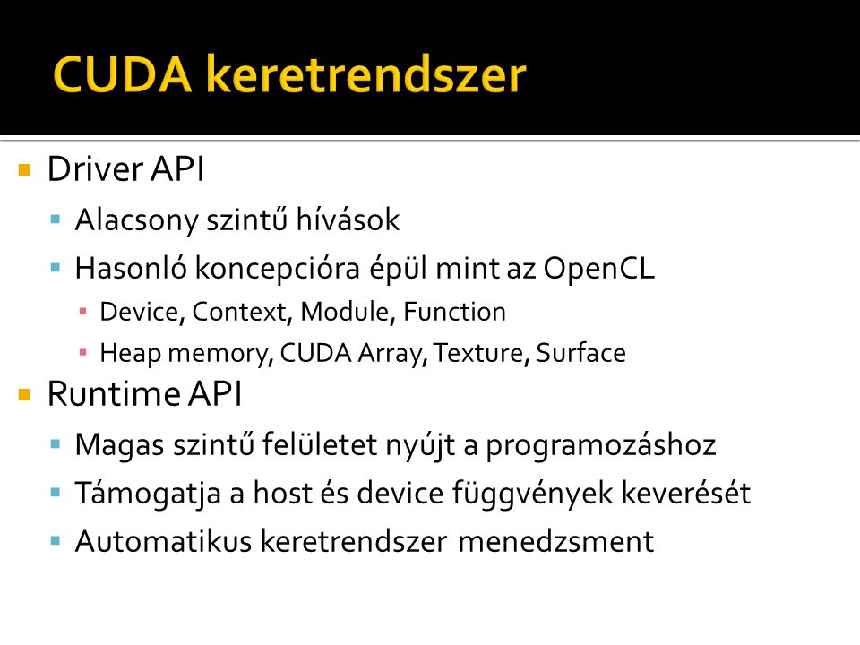  Driver API  Alacsony szintű hívások  Hasonló koncepcióra épül mint az OpenCL ▪ Device, Context, Module, Function ▪ Heap memory, CUDA Array, Texture, Surface  Runtime API  Magas szintű felületet nyújt a programozáshoz  Támogatja a host és device függvények keverését  Automatikus keretrendszer menedzsment
