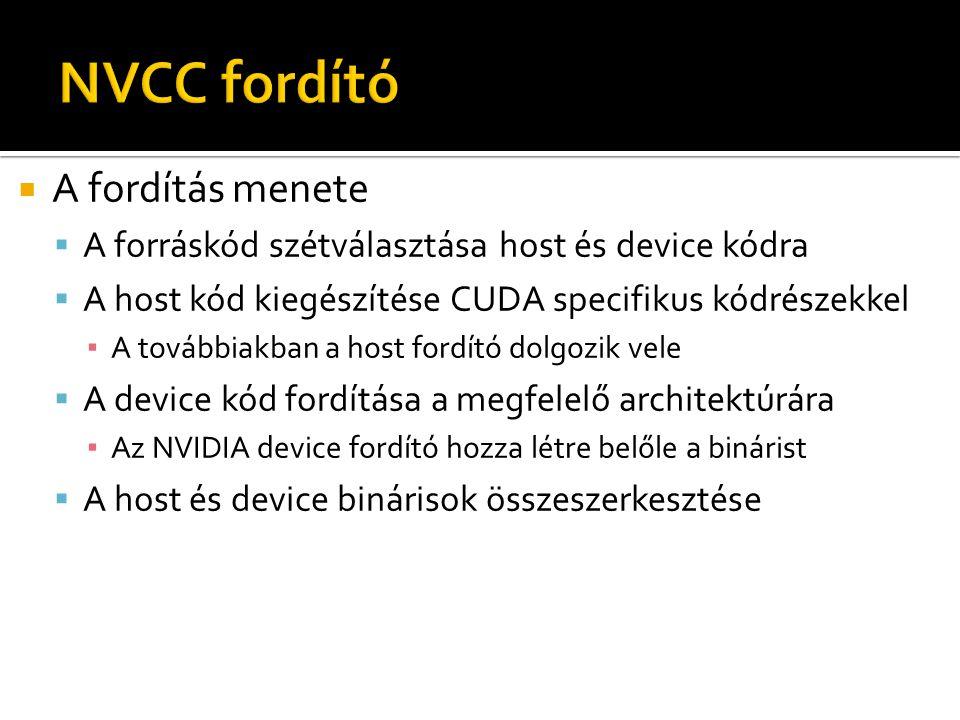  A fordítás menete  A forráskód szétválasztása host és device kódra  A host kód kiegészítése CUDA specifikus kódrészekkel ▪ A továbbiakban a host fordító dolgozik vele  A device kód fordítása a megfelelő architektúrára ▪ Az NVIDIA device fordító hozza létre belőle a binárist  A host és device binárisok összeszerkesztése