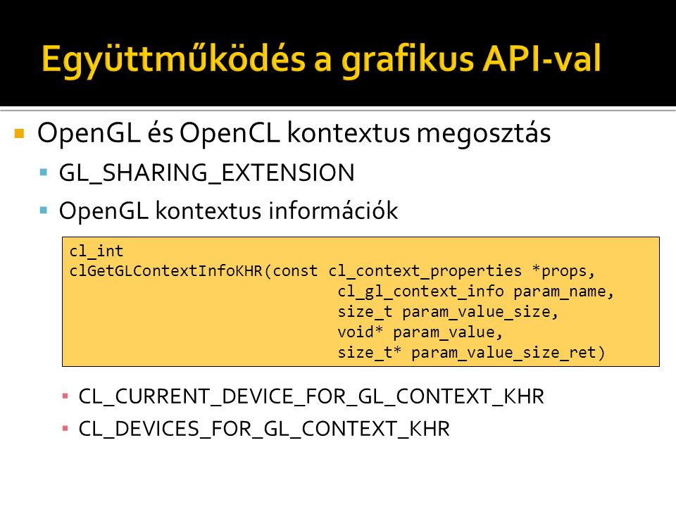  OpenGL és OpenCL kontextus megosztás  GL_SHARING_EXTENSION  OpenGL kontextus információk ▪ CL_CURRENT_DEVICE_FOR_GL_CONTEXT_KHR ▪ CL_DEVICES_FOR_GL_CONTEXT_KHR cl_int clGetGLContextInfoKHR(const cl_context_properties *props, cl_gl_context_info param_name, size_t param_value_size, void* param_value, size_t* param_value_size_ret)