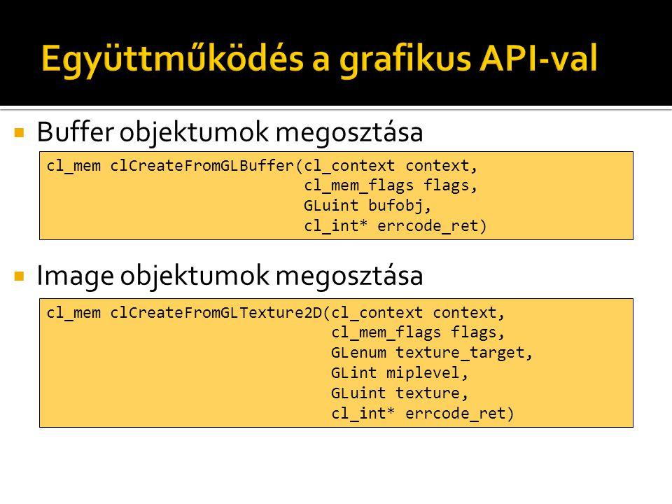  Buffer objektumok megosztása  Image objektumok megosztása cl_mem clCreateFromGLBuffer(cl_context context, cl_mem_flags flags, GLuint bufobj, cl_int