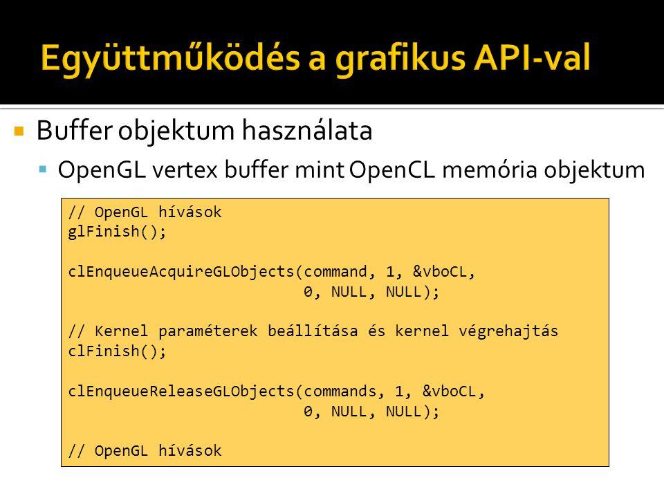  Buffer objektum használata  OpenGL vertex buffer mint OpenCL memória objektum // OpenGL hívások glFinish(); clEnqueueAcquireGLObjects(command, 1, &vboCL, 0, NULL, NULL); // Kernel paraméterek beállítása és kernel végrehajtás clFinish(); clEnqueueReleaseGLObjects(commands, 1, &vboCL, 0, NULL, NULL); // OpenGL hívások