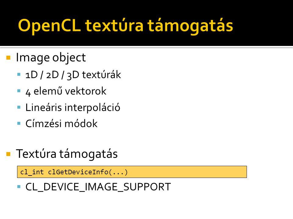 Image object  1D / 2D / 3D textúrák  4 elemű vektorok  Lineáris interpoláció  Címzési módok  Textúra támogatás  CL_DEVICE_IMAGE_SUPPORT cl_int clGetDeviceInfo(...)