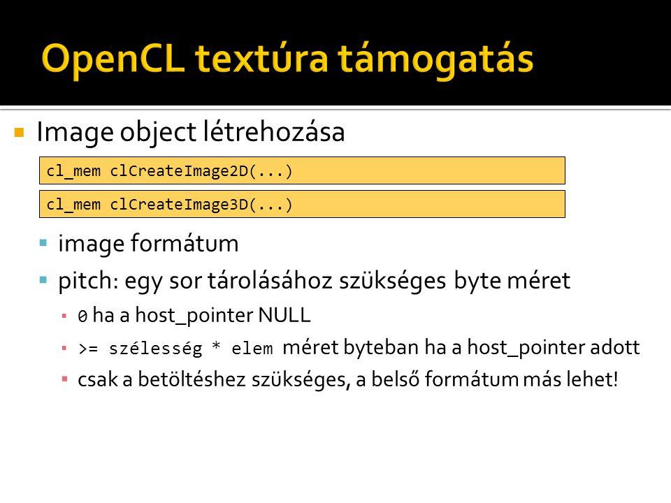  Textúra formátum leírás  Csatorna sorrend  CL_R, CL_A  CL_INTENSITY  CL_LUMINANCE  CL_RG, CL_RA  CL_RGB  CL_RGBA, CL_ARGB, CL_BGRA typedef struct _cl_image_format { cl_channel_order image_channel_order; cl_channel_type image_channel_data_type; } cl_image_format;