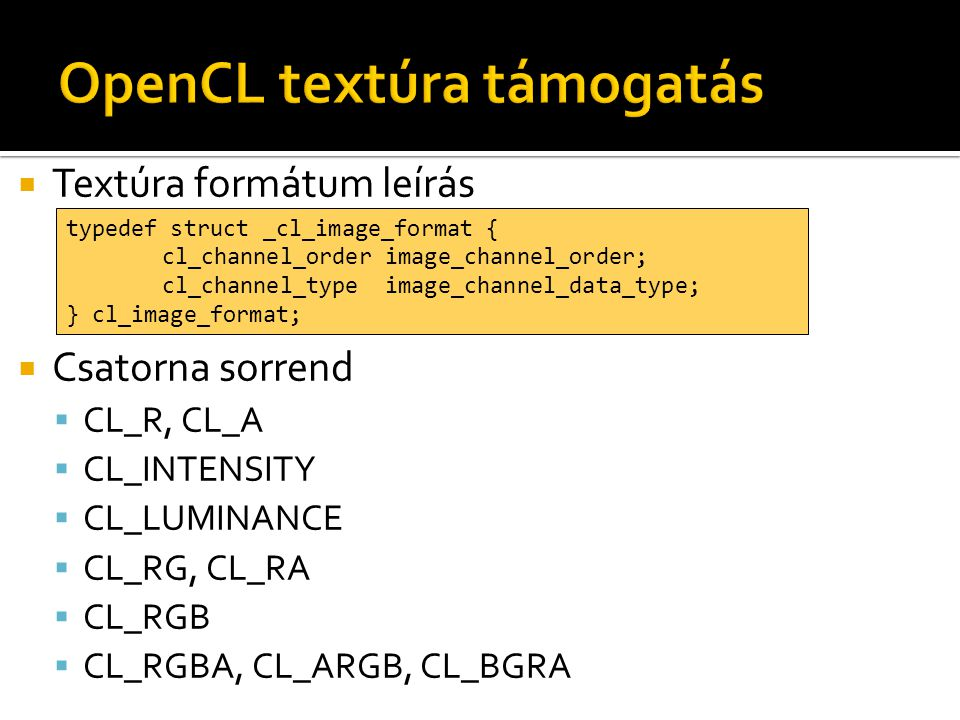  Textúra formátum leírás  Csatorna sorrend  CL_R, CL_A  CL_INTENSITY  CL_LUMINANCE  CL_RG, CL_RA  CL_RGB  CL_RGBA, CL_ARGB, CL_BGRA typedef struct _cl_image_format { cl_channel_order image_channel_order; cl_channel_type image_channel_data_type; } cl_image_format;