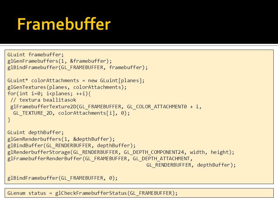 GLuint framebuffer; glGenFramebuffers(1, &framebuffer); glBindFramebuffer(GL_FRAMEBUFFER, framebuffer); GLuint* colorAttachments = new GLuint[planes]; glGenTextures(planes, colorAttachments); for(int i=0; i<planes; ++i){ // textura beallitasok glFramebufferTexture2D(GL_FRAMEBUFFER, GL_COLOR_ATTACHMENT0 + i, GL_TEXTURE_2D, colorAttachments[i], 0); } GLuint depthBuffer; glGenRenderbuffers(1, &depthBuffer); glBindBuffer(GL_RENDERBUFFER, depthBuffer); glRenderbufferStorage(GL_RENDERBUFFER, GL_DEPTH_COMPONENT24, width, height); glFramebufferRenderBuffer(GL_FRAMEBUFFER, GL_DEPTH_ATTACHMENT, GL_RENDERBUFFER, depthBuffer); glBindFramebuffer(GL_FRAMEBUFFER, 0); GLenum status = glCheckFramebufferStatus(GL_FRAMEBUFFER);