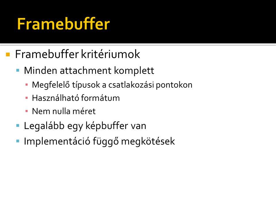  Framebuffer kritériumok  Minden attachment komplett ▪ Megfelelő típusok a csatlakozási pontokon ▪ Használható formátum ▪ Nem nulla méret  Legalább egy képbuffer van  Implementáció függő megkötések