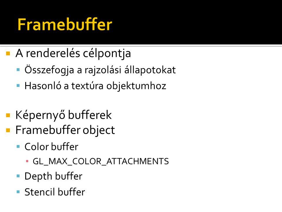  A renderelés célpontja  Összefogja a rajzolási állapotokat  Hasonló a textúra objektumhoz  Képernyő bufferek  Framebuffer object  Color buffer ▪ GL_MAX_COLOR_ATTACHMENTS  Depth buffer  Stencil buffer