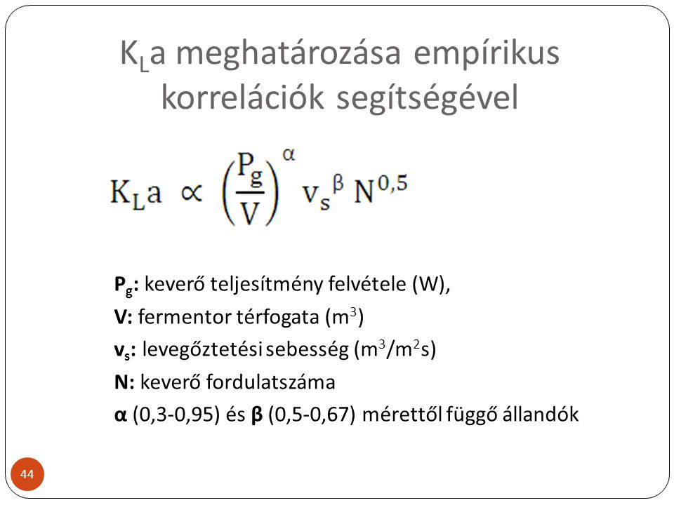 K L a meghatározása empírikus korrelációk segítségével P g : keverő teljesítmény felvétele (W), V: fermentor térfogata (m 3 ) v s : levegőztetési sebe