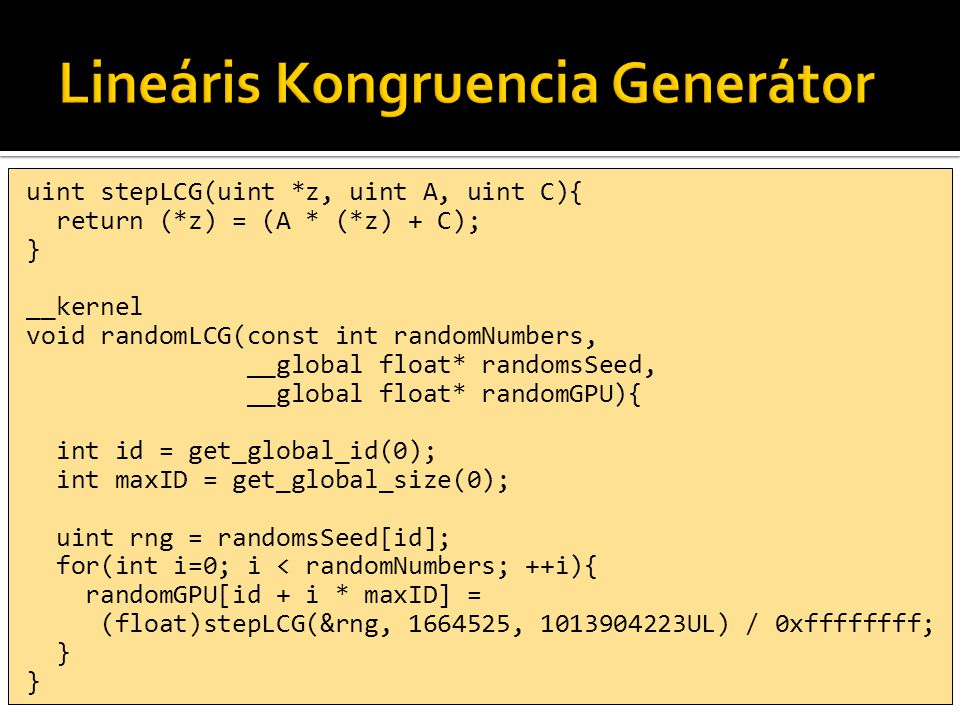 uint stepLCG(uint *z, uint A, uint C){ return (*z) = (A * (*z) + C); } __kernel void randomLCG(const int randomNumbers, __global float* randomsSeed, __global float* randomGPU){ int id = get_global_id(0); int maxID = get_global_size(0); uint rng = randomsSeed[id]; for(int i=0; i < randomNumbers; ++i){ randomGPU[id + i * maxID] = (float)stepLCG(&rng, 1664525, 1013904223UL) / 0xffffffff; }
