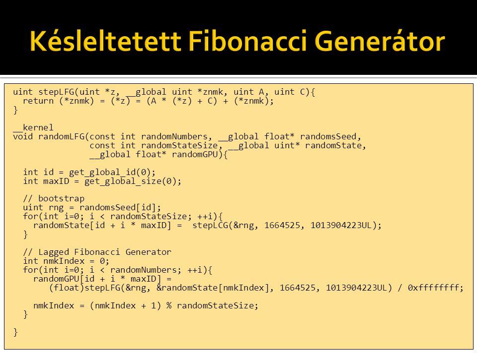 uint stepLFG(uint *z, __global uint *znmk, uint A, uint C){ return (*znmk) = (*z) = (A * (*z) + C) + (*znmk); } __kernel void randomLFG(const int randomNumbers, __global float* randomsSeed, const int randomStateSize, __global uint* randomState, __global float* randomGPU){ int id = get_global_id(0); int maxID = get_global_size(0); // bootstrap uint rng = randomsSeed[id]; for(int i=0; i < randomStateSize; ++i){ randomState[id + i * maxID] = stepLCG(&rng, 1664525, 1013904223UL); } // Lagged Fibonacci Generator int nmkIndex = 0; for(int i=0; i < randomNumbers; ++i){ randomGPU[id + i * maxID] = (float)stepLFG(&rng, &randomState[nmkIndex], 1664525, 1013904223UL) / 0xffffffff; nmkIndex = (nmkIndex + 1) % randomStateSize; }