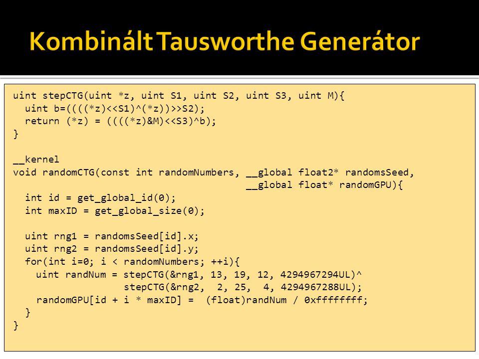 uint stepCTG(uint *z, uint S1, uint S2, uint S3, uint M){ uint b=((((*z) >S2); return (*z) = ((((*z)&M)<<S3)^b); } __kernel void randomCTG(const int randomNumbers, __global float2* randomsSeed, __global float* randomGPU){ int id = get_global_id(0); int maxID = get_global_size(0); uint rng1 = randomsSeed[id].x; uint rng2 = randomsSeed[id].y; for(int i=0; i < randomNumbers; ++i){ uint randNum = stepCTG(&rng1, 13, 19, 12, 4294967294UL)^ stepCTG(&rng2, 2, 25, 4, 4294967288UL); randomGPU[id + i * maxID] = (float)randNum / 0xffffffff; }