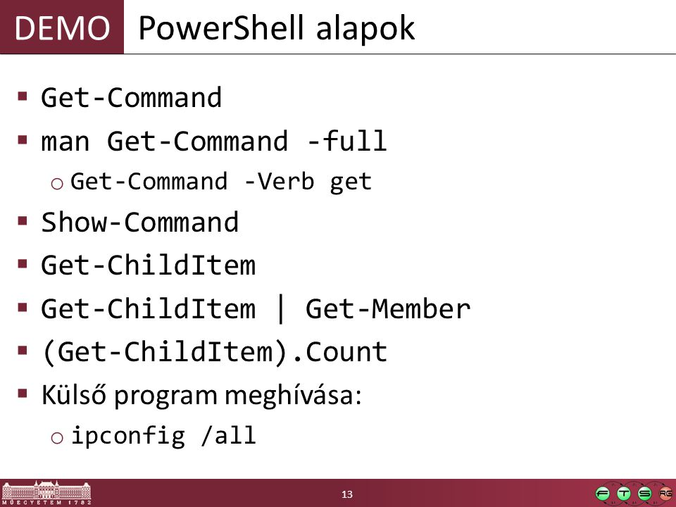 DEMO  Get-Command  man Get-Command -full o Get-Command -Verb get  Show-Command  Get-ChildItem  Get-ChildItem | Get-Member  (Get-ChildItem).Count  Külső program meghívása: o ipconfig /all PowerShell alapok 13