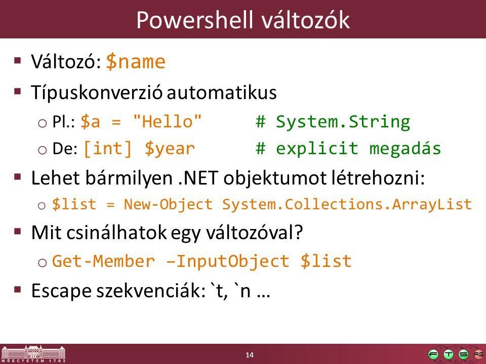 Powershell változók  Változó: $name  Típuskonverzió automatikus o Pl.: $a = Hello # System.String o De: [int] $year # explicit megadás  Lehet bármilyen.NET objektumot létrehozni: o $list = New-Object System.Collections.ArrayList  Mit csinálhatok egy változóval.