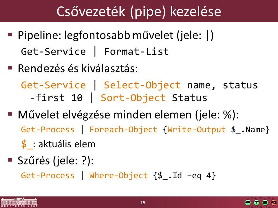Csővezeték (pipe) kezelése  Pipeline: legfontosabb művelet (jele: |) Get-Service | Format-List  Rendezés és kiválasztás: Get-Service | Select-Object name, status -first 10 | Sort-Object Status  Művelet elvégzése minden elemen (jele: %): Get-Process | Foreach-Object {Write-Output $_.Name} $_ : aktuális elem  Szűrés (jele: ?): Get-Process | Where-Object {$_.Id –eq 4} 18