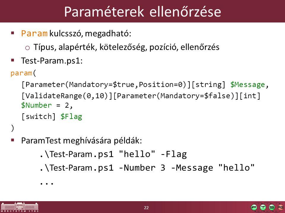 Paraméterek ellenőrzése  Param kulcsszó, megadható: o Típus, alapérték, kötelezőség, pozíció, ellenőrzés  Test-Param.ps1: param( [Parameter(Mandatory=$true,Position=0)][string] $Message, [ValidateRange(0,10)][Parameter(Mandatory=$false)][int] $Number = 2, [switch] $Flag )  ParamTest meghívására példák:.\ Test-Param.ps1 hello -Flag.\ Test-Param.ps1 -Number 3 -Message hello ...