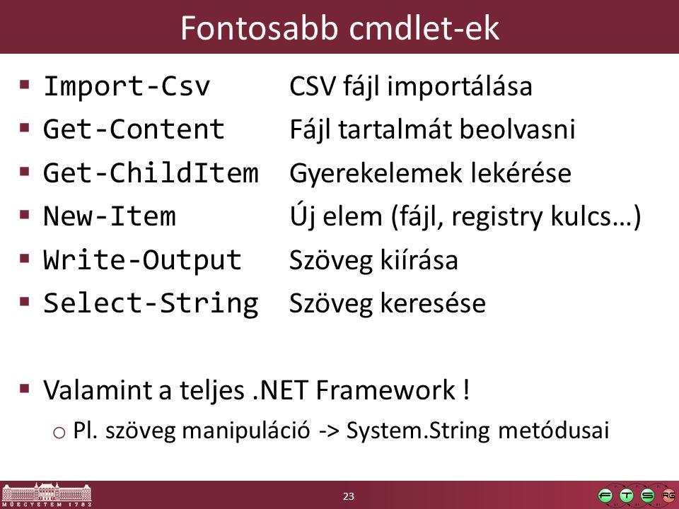 Fontosabb cmdlet-ek  Import-Csv CSV fájl importálása  Get-Content Fájl tartalmát beolvasni  Get-ChildItem Gyerekelemek lekérése  New-Item Új elem (fájl, registry kulcs…)  Write-Output Szöveg kiírása  Select-String Szöveg keresése  Valamint a teljes.NET Framework .