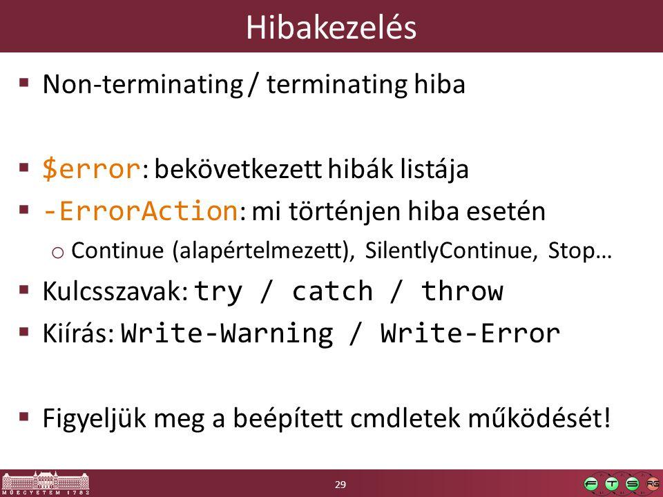 Hibakezelés  Non-terminating / terminating hiba  $error : bekövetkezett hibák listája  -ErrorAction : mi történjen hiba esetén o Continue (alapértelmezett), SilentlyContinue, Stop…  Kulcsszavak: try / catch / throw  Kiírás: Write-Warning / Write-Error  Figyeljük meg a beépített cmdletek működését.