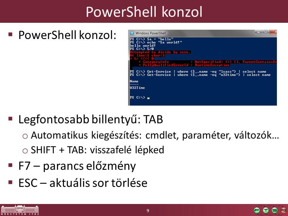 PowerShell konzol  PowerShell konzol:  Legfontosabb billentyű: TAB o Automatikus kiegészítés: cmdlet, paraméter, változók… o SHIFT + TAB: visszafelé lépked  F7 – parancs előzmény  ESC – aktuális sor törlése 9
