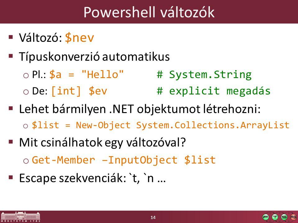 Powershell változók  Változó: $nev  Típuskonverzió automatikus o Pl.: $a = Hello # System.String o De: [int] $ev # explicit megadás  Lehet bármilyen.NET objektumot létrehozni: o $list = New-Object System.Collections.ArrayList  Mit csinálhatok egy változóval.