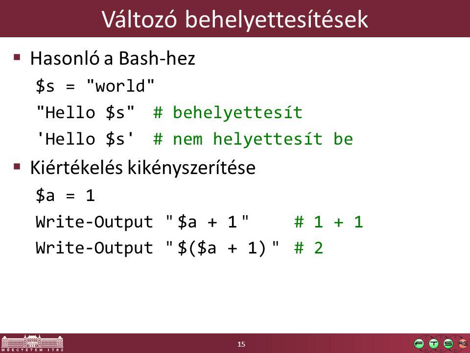 Változó behelyettesítések  Hasonló a Bash-hez $s = world Hello $s # behelyettesít Hello $s # nem helyettesít be  Kiértékelés kikényszerítése $a = 1 Write-Output $a + 1 # 1 + 1 Write-Output $($a + 1) # 2 15