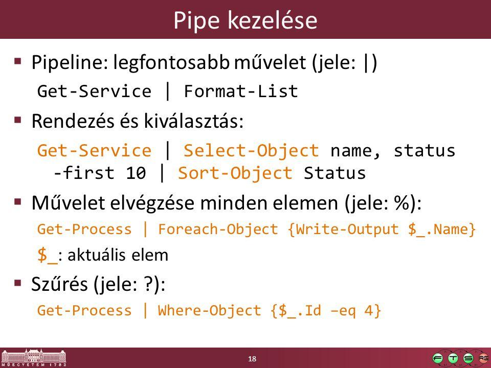 Pipe kezelése  Pipeline: legfontosabb művelet (jele: |) Get-Service | Format-List  Rendezés és kiválasztás: Get-Service | Select-Object name, status -first 10 | Sort-Object Status  Művelet elvégzése minden elemen (jele: %): Get-Process | Foreach-Object {Write-Output $_.Name} $_ : aktuális elem  Szűrés (jele: ?): Get-Process | Where-Object {$_.Id –eq 4} 18