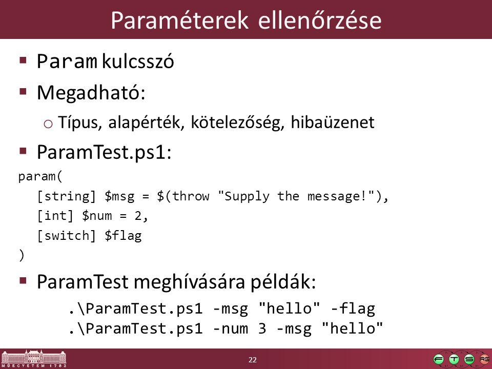 Paraméterek ellenőrzése  Param kulcsszó  Megadható: o Típus, alapérték, kötelezőség, hibaüzenet  ParamTest.ps1: param( [string] $msg = $(throw Supply the message! ), [int] $num = 2, [switch] $flag )  ParamTest meghívására példák:.\ParamTest.ps1 -msg hello -flag.\ParamTest.ps1 -num 3 -msg hello 22
