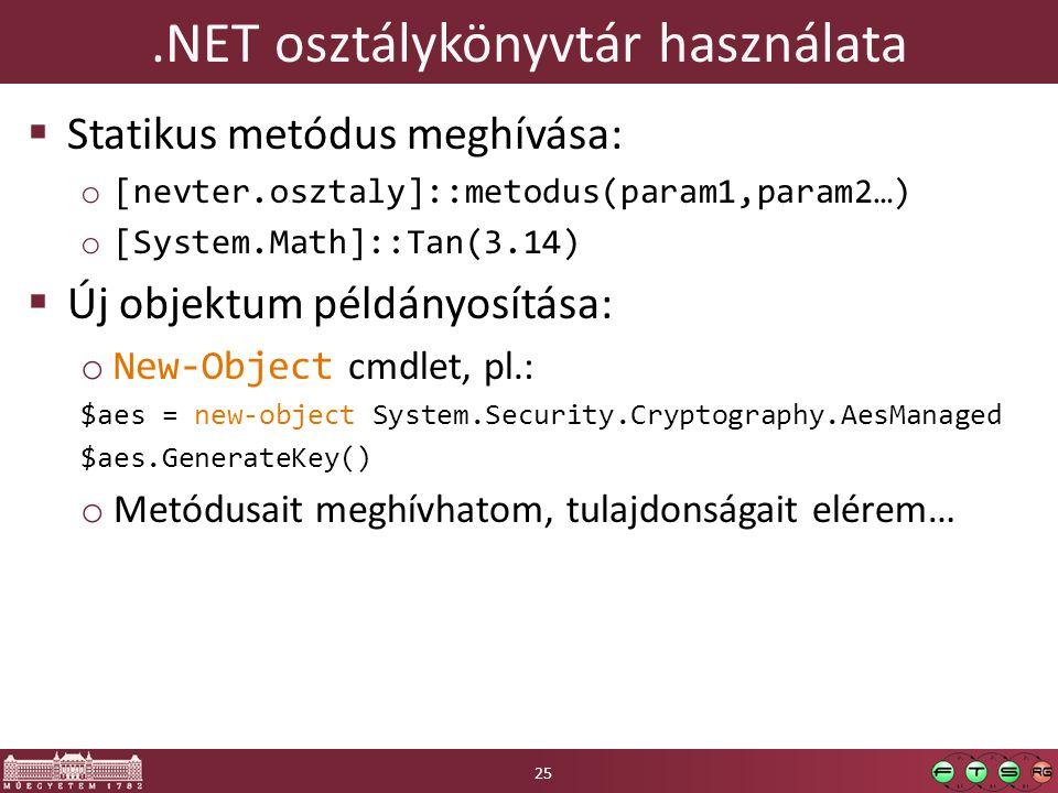 .NET osztálykönyvtár használata  Statikus metódus meghívása: o [nevter.osztaly]::metodus(param1,param2…) o [System.Math]::Tan(3.14)  Új objektum példányosítása: o New-Object cmdlet, pl.: $aes = new-object System.Security.Cryptography.AesManaged $aes.GenerateKey() o Metódusait meghívhatom, tulajdonságait elérem… 25