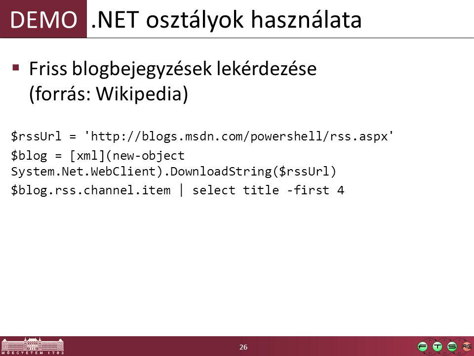 DEMO  Friss blogbejegyzések lekérdezése (forrás: Wikipedia) $rssUrl = http://blogs.msdn.com/powershell/rss.aspx $blog = [xml](new-object System.Net.WebClient).DownloadString($rssUrl) $blog.rss.channel.item | select title -first 4.NET osztályok használata 26