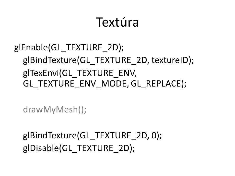 Textúra glEnable(GL_TEXTURE_2D); glBindTexture(GL_TEXTURE_2D, textureID); glTexEnvi(GL_TEXTURE_ENV, GL_TEXTURE_ENV_MODE, GL_REPLACE); drawMyMesh(); glBindTexture(GL_TEXTURE_2D, 0); glDisable(GL_TEXTURE_2D);