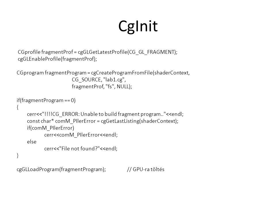 CgInit CGprofile fragmentProf = cgGLGetLatestProfile(CG_GL_FRAGMENT); cgGLEnableProfile(fragmentProf); CGprogram fragmentProgram = cgCreateProgramFromFile(shaderContext, CG_SOURCE, lab1.cg , fragmentProf, fs , NULL); if(fragmentProgram == 0) { cerr<< !!!!CG_ERROR: Unable to build fragment program.. <<endl; const char* comM_PIlerError = cgGetLastListing(shaderContext); if(comM_PIlerError) cerr<<comM_PIlerError<<endl; else cerr<< File not found? <<endl; } cgGLLoadProgram(fragmentProgram);// GPU-ra töltés