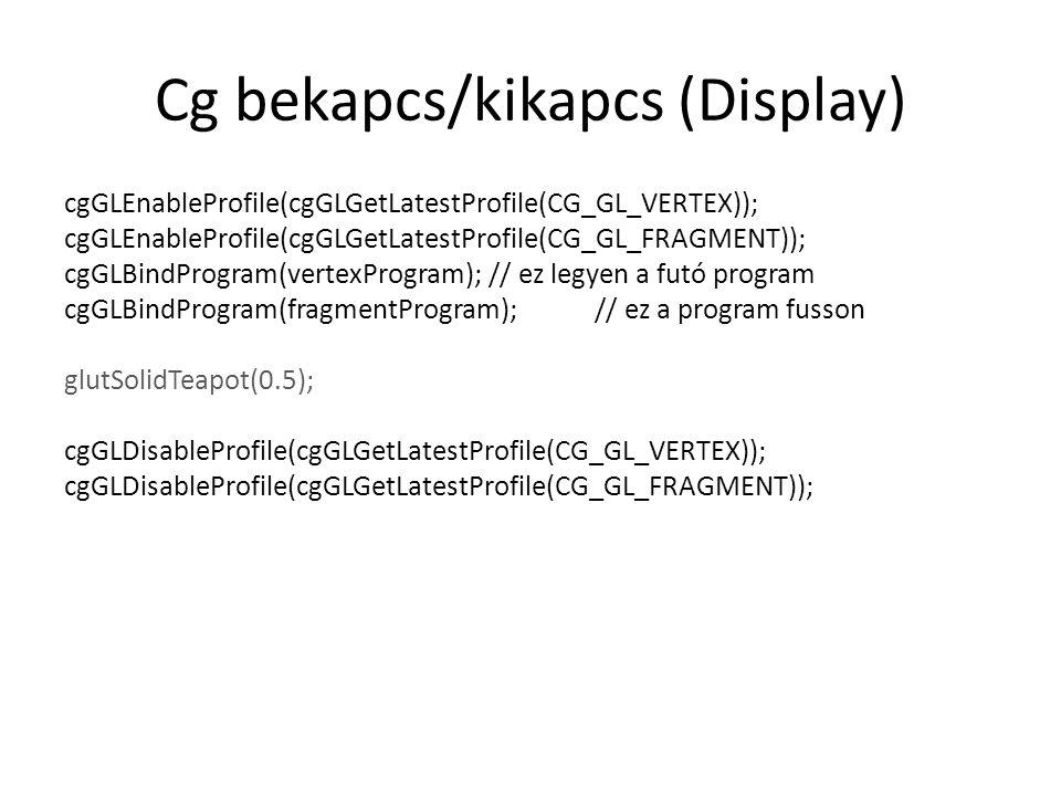 Cg bekapcs/kikapcs (Display) cgGLEnableProfile(cgGLGetLatestProfile(CG_GL_VERTEX)); cgGLEnableProfile(cgGLGetLatestProfile(CG_GL_FRAGMENT)); cgGLBindProgram(vertexProgram); // ez legyen a futó program cgGLBindProgram(fragmentProgram);// ez a program fusson glutSolidTeapot(0.5); cgGLDisableProfile(cgGLGetLatestProfile(CG_GL_VERTEX)); cgGLDisableProfile(cgGLGetLatestProfile(CG_GL_FRAGMENT));