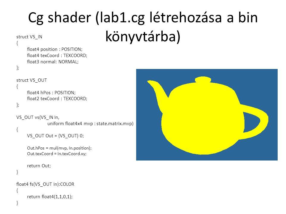 Cg shader (lab1.cg létrehozása a bin könyvtárba) struct VS_IN { float4 position : POSITION; float4 texCoord : TEXCOORD; float3 normal: NORMAL; }; struct VS_OUT { float4 hPos : POSITION; float2 texCoord : TEXCOORD; }; VS_OUT vs(VS_IN In, uniform float4x4 mvp : state.matrix.mvp) { VS_OUT Out = (VS_OUT) 0; Out.hPos = mul(mvp, In.position); Out.texCoord = In.texCoord.xy; return Out; } float4 fs(VS_OUT In):COLOR { return float4(1,1,0,1); }