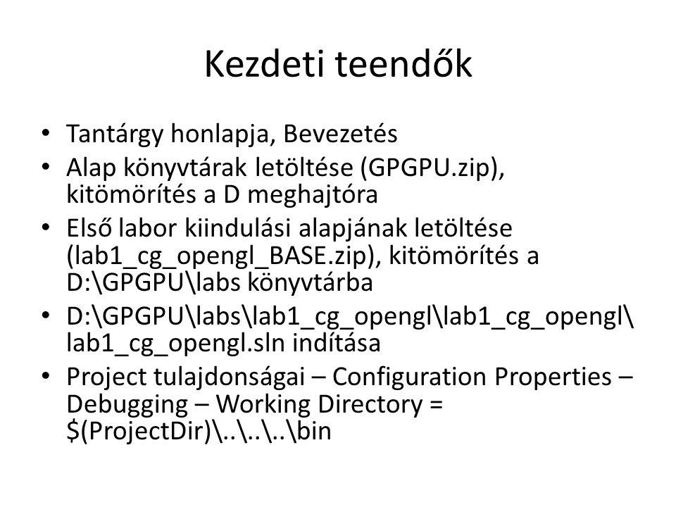 Kezdeti teendők Tantárgy honlapja, Bevezetés Alap könyvtárak letöltése (GPGPU.zip), kitömörítés a D meghajtóra Első labor kiindulási alapjának letöltése (lab1_cg_opengl_BASE.zip), kitömörítés a D:\GPGPU\labs könyvtárba D:\GPGPU\labs\lab1_cg_opengl\lab1_cg_opengl\ lab1_cg_opengl.sln indítása Project tulajdonságai – Configuration Properties – Debugging – Working Directory = $(ProjectDir)\..\..\..\bin