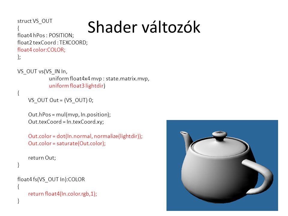 Shader változók struct VS_OUT { float4 hPos : POSITION; float2 texCoord : TEXCOORD; float4 color:COLOR; }; VS_OUT vs(VS_IN In, uniform float4x4 mvp : state.matrix.mvp, uniform float3 lightdir) { VS_OUT Out = (VS_OUT) 0; Out.hPos = mul(mvp, In.position); Out.texCoord = In.texCoord.xy; Out.color = dot(In.normal, normalize(lightdir)); Out.color = saturate(Out.color); return Out; } float4 fs(VS_OUT In):COLOR { return float4(In.color.rgb,1); }