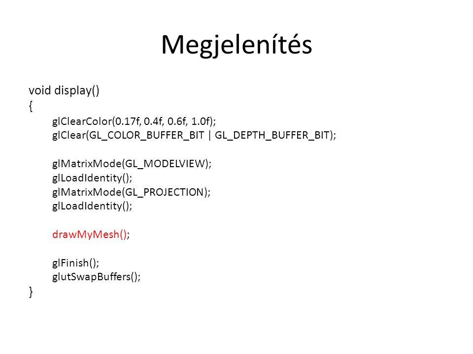 Megjelenítés void display() { glClearColor(0.17f, 0.4f, 0.6f, 1.0f); glClear(GL_COLOR_BUFFER_BIT | GL_DEPTH_BUFFER_BIT); glMatrixMode(GL_MODELVIEW); glLoadIdentity(); glMatrixMode(GL_PROJECTION); glLoadIdentity(); drawMyMesh(); glFinish(); glutSwapBuffers(); }