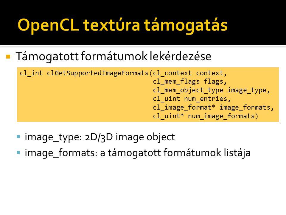  Támogatott formátumok lekérdezése  image_type: 2D/3D image object  image_formats: a támogatott formátumok listája cl_int clGetSupportedImageFormats(cl_context context, cl_mem_flags flags, cl_mem_object_type image_type, cl_uint num_entries, cl_image_format* image_formats, cl_uint* num_image_formats)