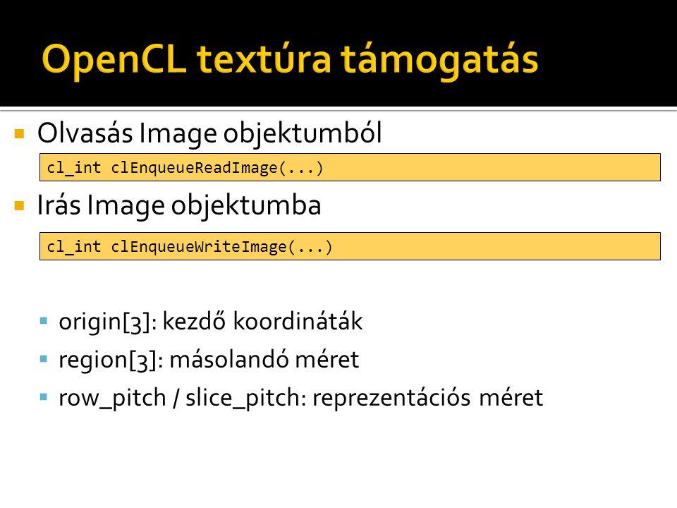  Olvasás Image objektumból  Irás Image objektumba  origin[3]: kezdő koordináták  region[3]: másolandó méret  row_pitch / slice_pitch: reprezentációs méret cl_int clEnqueueReadImage(...) cl_int clEnqueueWriteImage(...)