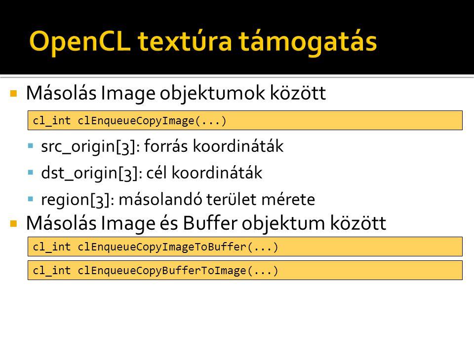  Másolás Image objektumok között  src_origin[3]: forrás koordináták  dst_origin[3]: cél koordináták  region[3]: másolandó terület mérete  Másolás Image és Buffer objektum között cl_int clEnqueueCopyImage(...) cl_int clEnqueueCopyImageToBuffer(...) cl_int clEnqueueCopyBufferToImage(...)