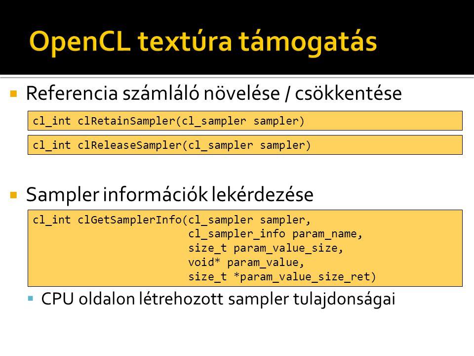  Referencia számláló növelése / csökkentése  Sampler információk lekérdezése  CPU oldalon létrehozott sampler tulajdonságai cl_int clRetainSampler(cl_sampler sampler) cl_int clReleaseSampler(cl_sampler sampler) cl_int clGetSamplerInfo(cl_sampler sampler, cl_sampler_info param_name, size_t param_value_size, void* param_value, size_t *param_value_size_ret)