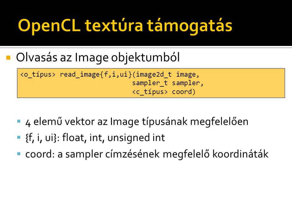  Olvasás az Image objektumból  4 elemű vektor az Image típusának megfelelően  {f, i, ui}: float, int, unsigned int  coord: a sampler címzésének megfelelő koordináták read_image{f,i,ui}(image2d_t image, sampler_t sampler, coord)