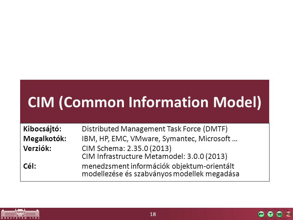 18 CIM (Common Information Model) Kibocsájtó: Distributed Management Task Force (DMTF) Megalkotók: IBM, HP, EMC, VMware, Symantec, Microsoft … Verziók: CIM Schema: 2.35.0 (2013) CIM Infrastructure Metamodel: 3.0.0 (2013) Cél: menedzsment információk objektum-orientált modellezése és szabványos modellek megadása