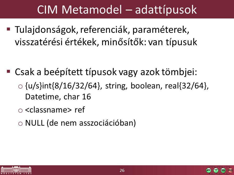 26 CIM Metamodel – adattípusok  Tulajdonságok, referenciák, paraméterek, visszatérési értékek, minősítők: van típusuk  Csak a beépített típusok vagy azok tömbjei: o {u/s}int{8/16/32/64}, string, boolean, real{32/64}, Datetime, char 16 o ref o NULL (de nem asszociációban)