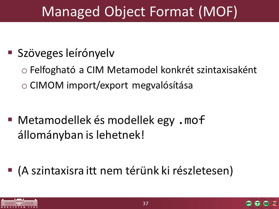 37 Managed Object Format (MOF)  Szöveges leírónyelv o Felfogható a CIM Metamodel konkrét szintaxisaként o CIMOM import/export megvalósítása  Metamodellek és modellek egy.mof állományban is lehetnek.