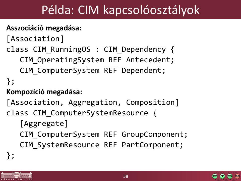 38 Példa: CIM kapcsolóosztályok Asszociáció megadása: [Association] class CIM_RunningOS : CIM_Dependency { CIM_OperatingSystem REF Antecedent; CIM_ComputerSystem REF Dependent; }; Kompozíció megadása: [Association, Aggregation, Composition] class CIM_ComputerSystemResource { [Aggregate] CIM_ComputerSystem REF GroupComponent; CIM_SystemResource REF PartComponent; };
