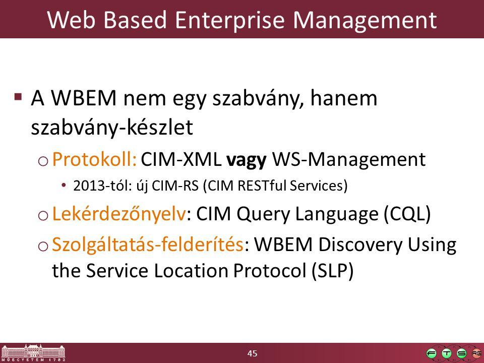 45 Web Based Enterprise Management  A WBEM nem egy szabvány, hanem szabvány-készlet o Protokoll: CIM-XML vagy WS-Management 2013-tól: új CIM-RS (CIM RESTful Services) o Lekérdezőnyelv: CIM Query Language (CQL) o Szolgáltatás-felderítés: WBEM Discovery Using the Service Location Protocol (SLP)