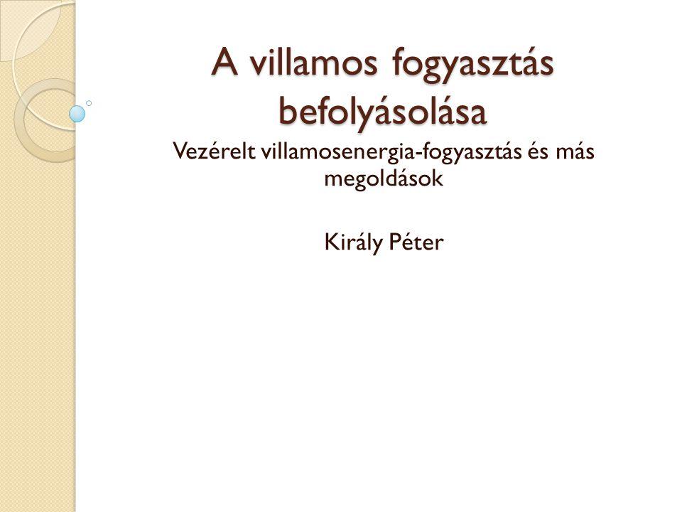 A villamos fogyasztás befolyásolása Vezérelt villamosenergia-fogyasztás és más megoldások Király Péter