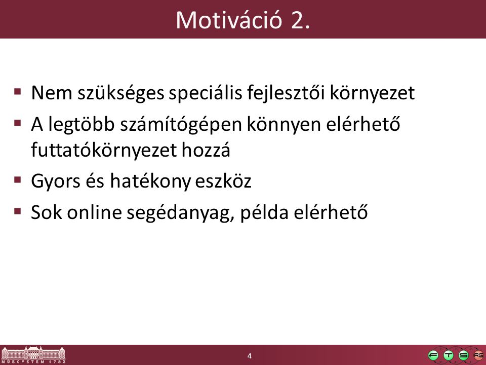Motiváció 2.  Nem szükséges speciális fejlesztői környezet  A legtöbb számítógépen könnyen elérhető futtatókörnyezet hozzá  Gyors és hatékony eszkö