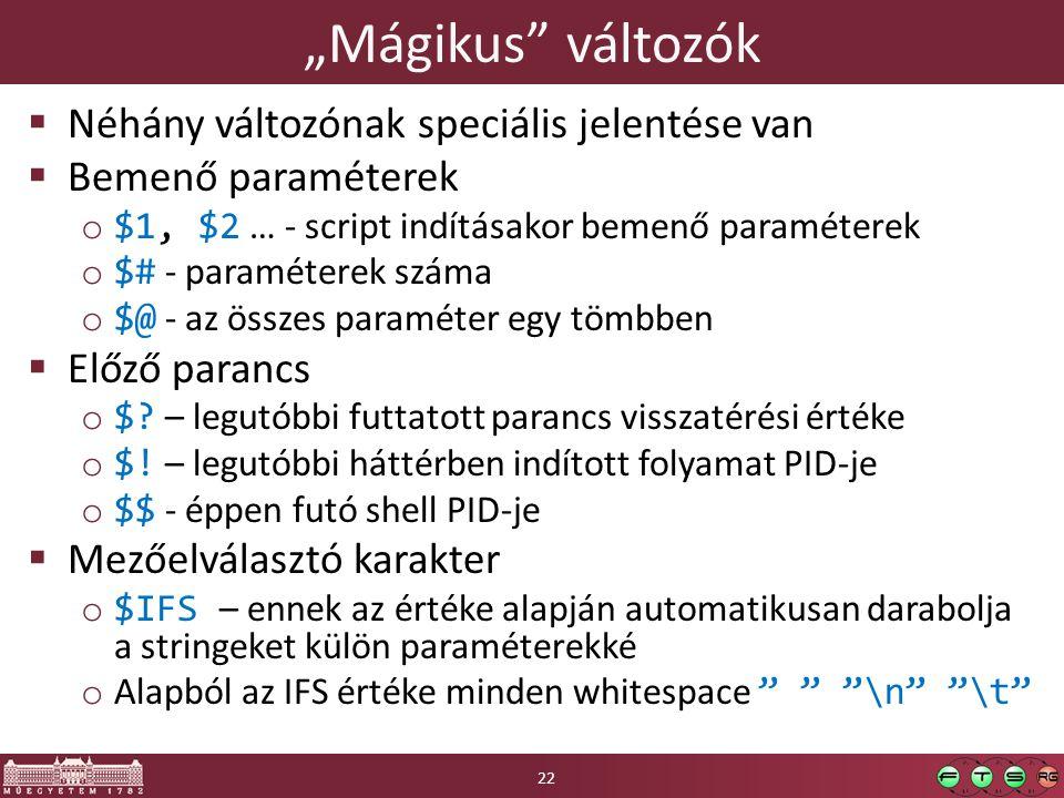 """""""Mágikus változók  Néhány változónak speciális jelentése van  Bemenő paraméterek o $1, $2 … - script indításakor bemenő paraméterek o $# - paraméterek száma o $@ - az összes paraméter egy tömbben  Előző parancs o $."""