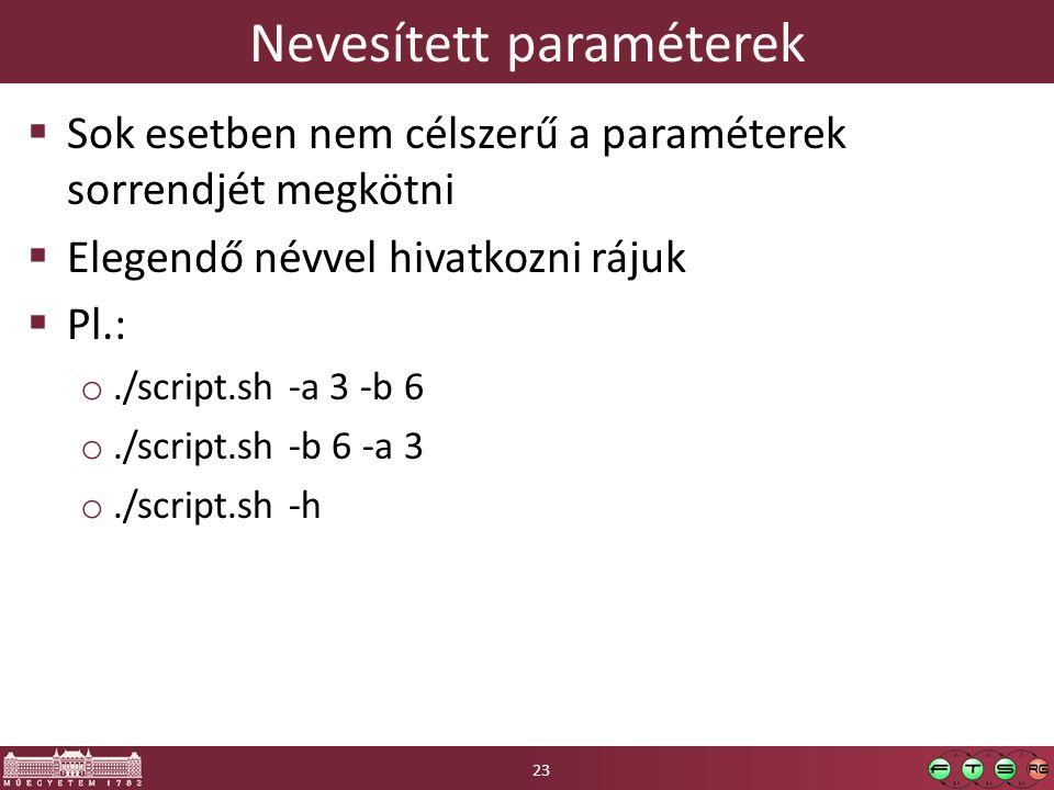 Nevesített paraméterek  Sok esetben nem célszerű a paraméterek sorrendjét megkötni  Elegendő névvel hivatkozni rájuk  Pl.: o./script.sh -a 3 -b 6 o./script.sh -b 6 -a 3 o./script.sh -h 23